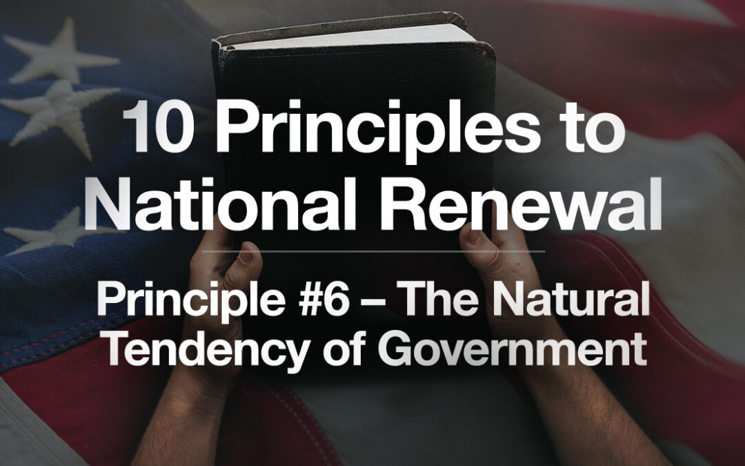 God's Plan for a Blessed Nation: Principle #6 – The Natural Tendency of Government